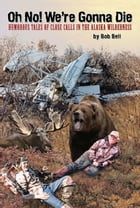 Oh No! We're Gonna Die: Humorous Tales of Close Calls in the Alaskan Wilderness by Bob Bell