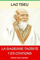 Lao Tseu ou La Sagesse Taoïste - 125 Citations by Lao Tseu