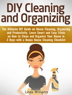 DIY Cleaning and Organizing: The Ultimate DIY Guide on House Cleaning, Organizing and Productivity. Learn Smart and Easy Tricks on How to Clean and Or by Linda Williams