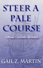 Steer a Pale Course: A Deadly Curiosities Adventure - 1700s #1 by Gail Z. Martin
