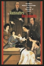 The Vaccinators: Smallpox, Medical Knowledge, and the 'Opening' of Japan by Ann Jannetta