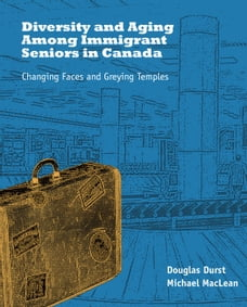 Diversity and Aging Among Immigrant Seniors in Canada: Changing Faces and Greying Temples