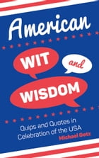 American Wit and Wisdom: Quips and Quotes in Celebration of the USA by Michael Getz