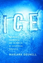 Ice: The Nature, the History, and the Uses of an Astonishing Substance by Mariana Gosnell