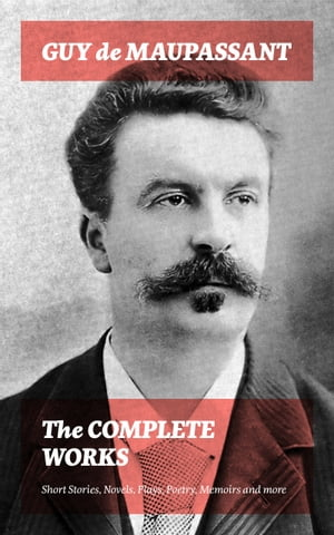 The Complete Works: Short Stories, Novels, Plays, Poetry, Memoirs and more: Original Versions of the Novels and Stories in French, An Interactive Bilingual Edition with Literary Essays on Maupassant by Tolstoy, Joseph Conrad and Henry James by Guy  de Maupassant
