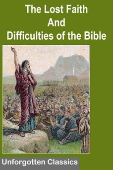 THE LOST FAITH AND DIFFICULTIES OF THE BIBLE AS TESTED BY THE LAWS OF EVIDENCE