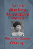 Complete Mystery Detective Romance Thriller Anthologies of Baroness Orczy by Baroness Orczy