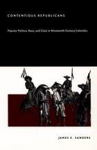 Contentious Republicans: Popular Politics, Race, and Class in Nineteenth-Century Colombia by James E. Sanders