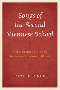 Songs of the Second Viennese School: A Performer's Guide to Selected Solo Vocal Works