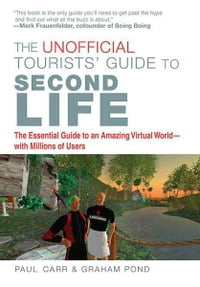 The Unofficial Tourists' Guide to Second Life: The Essential Guide to An Amazing Virtual World