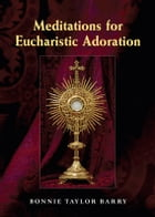Meditations for Eucharistic Adoration by Bonnie Taylor Barry; foreword by Elizabeth Ficocelli
