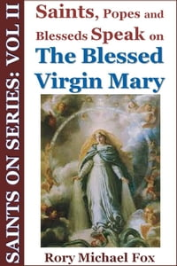 Saints On Series: Vol II - Saints, Popes and Blesseds Speak on the Blessed Virgin Mary