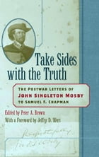 Take Sides with the Truth: The Postwar Letters of John Singleton Mosby to Samuel F. Chapman by John Singleton Mosby