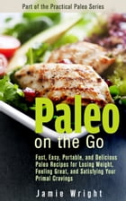 Paleo On the Go: Fast, Easy, Portable, and Delicious Paleo Recipes for Losing Weight, Feeling Great, and Satisfying Y by Jamie Wright