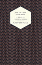 """The Regent's Daughter - A Sequel to """"The Conspirators"""" by Alexandre Dumas"""