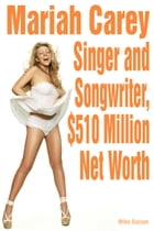 Mariah Carey: Singer and Songwriter, $510 Million Net Worth by Mike Dayson