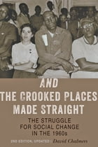 And the Crooked Places Made Straight: The Struggle for Social Change in the 1960s by David Chalmers