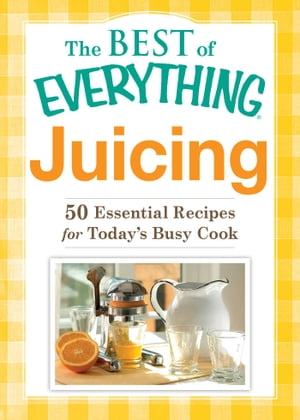 Juicing 50 Essential Recipes for Today's Busy Cook