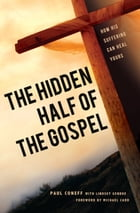 The Hidden Half of the Gospel: How His suffering can heal yours by Paul Coneff