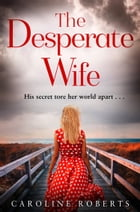 The Desperate Wife: A gripping, heartbreaking page-turner you won't be able to put down by Caroline Roberts