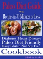 Paleo Diet Quick Guide: With Recipes in 30 Minutes or Less: Diabetes Heart Disease: Paleo Diet Friendly: Dairy Gluten Nut Soy Free Cookbook by Markus Scuhlz