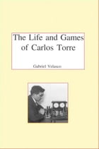 The Life and Chess Games of Carlos Torre: Mexico's First Grandmaster by Gabriel Velasco