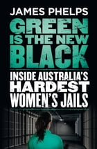 Green Is the New Black: Inside Australia's Hardest Women's Jails by James Phelps