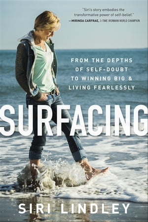 Surfacing: From the Depths of Self-Doubt to Winning Big and Living Fearlessly by Siri Lindley