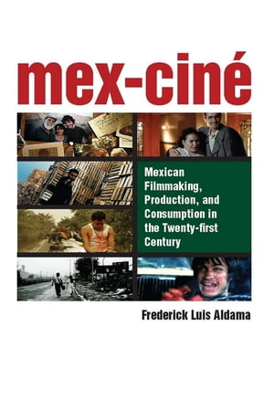 Mex-Cin� Mexican Filmmaking,  Production,  and Consumption in the Twenty-first Century