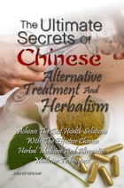 The Ultimate Secrets Of Chinese Alternative Treatment And Herbalism: Achieve The Best Health Solutions With The Effective Chinese Herbal Medicine And  by John M. Mitchell