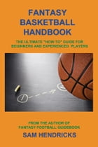 "Fantasy Basketball Handbook: The Ultimate ""How-to"" Guide for Beginners and Experienced Players by Sam Hendricks"