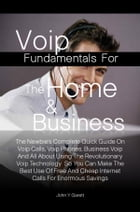 Voip Fundamentals For The Home & Business: The Newbie's Complete Quick Guide On Voip Calls, Voip Phones, Business Voip And All About Using The  by John Y. Garett
