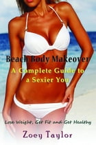 Beach Body Makeover: A Complete Guide to a Sexier You: Lose Weight, Get Fit and Get Healthy by Zoey Taylor