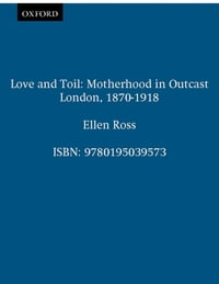 Love and Toil: Motherhood in Outcast London, 1870-1918