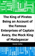 The King of Pirates: Being an Account of the Famous Enterprises of Captain: Avery, the Mock King of Madagascar by Daniel Defoe