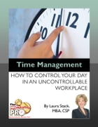 Time Management: How to Control Your Day in an Uncontrollable Workplace by Laura Stack