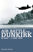 Air Battle for Dunkirk: 26 May - 3 June 1940 by Norman Franks
