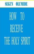 HOW TO RECEIVE THE HOLY SPIRIT by SEGUN  OLUMIDE
