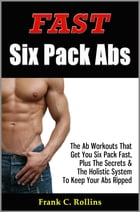Fast Six Pack Abs - The Ab Workouts That Get You Six Pack Fast & A Holistic System To Keep Your Abs Ripped, Illustrations Included by Frank C. Rollins