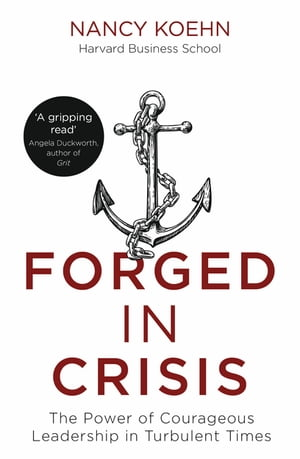 Forged in Crisis The Power of Courageous Leadership in Turbulent Times