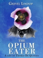 The Opium Eater: A Life of Thomas De Quincey