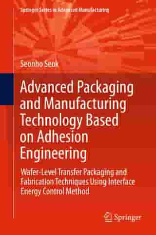 Advanced Packaging and Manufacturing Technology Based on Adhesion Engineering: Wafer-Level Transfer Packaging and Fabrication Techniques Using Interface Energy Control Method