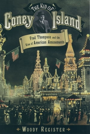The Kid of Coney Island Fred Thompson and the Rise of American Amusements