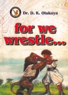 For We Wrestle by Dr. D. K. Olukoya