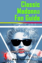 Classic Madonna Fan Guide by Mark Spencer
