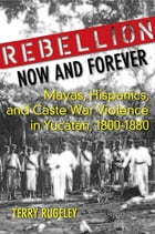 Rebellion Now and Forever: Mayas, Hispanics, and Caste War Violence in Yucatan, 1800–1880 by Terry Rugeley