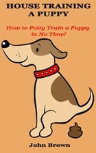 House Training a Puppy: How to Potty Train a Puppy in No Time! by John Brown