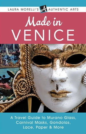 Made in Venice: A Travel Guide to Murano Glass, Carnival Masks, Gondolas, Lace, Paper, & More: Laura Morelli's Authentic Arts by Laura Morelli