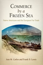 Commerce by a Frozen Sea: Native Americans and the European Fur Trade by Ann M. Carlos