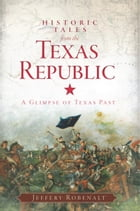 Historic Tales from the Texas Republic: A Glimpse of Texas Past by Jeffery Robenalt